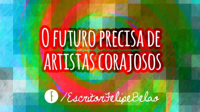 O futuro precisa de artistas corajosos
